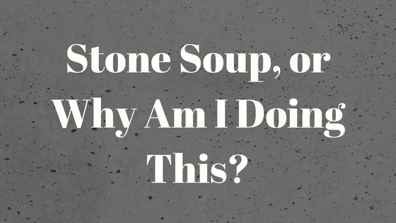 Stone Soup, or Why Am I Doing This?