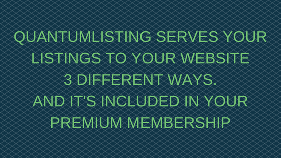 QUANTUMLISTING SERVES YOUR LISTINGS TO YOUR WEBSITE 3 DIFFERENT WAYS
