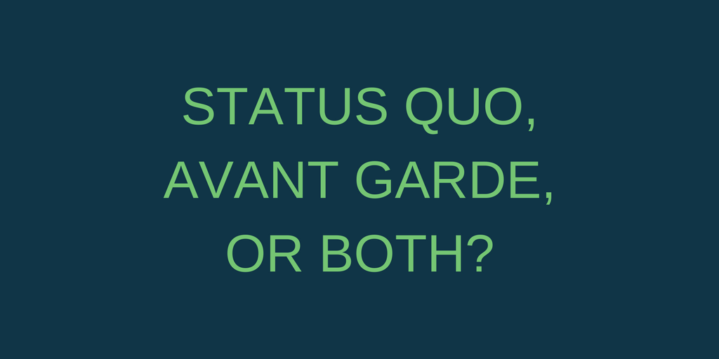 STATUS QUO, AVANT GARDE OR BOTH?