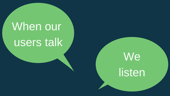 WHEN OUR USERS TALK, WE LISTEN
