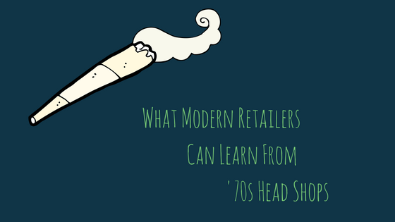 WHAT MODERN RETAILERS CAN LEARN FROM 70'S HEAD SHOPS