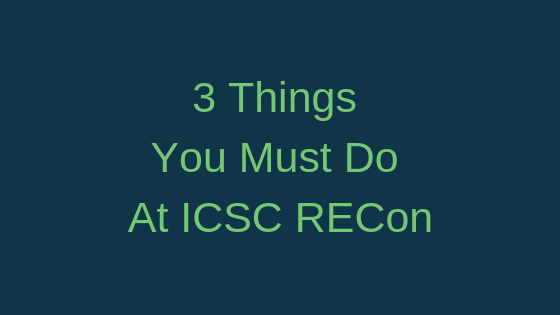 3 Things You Must Do At ICSC RECon