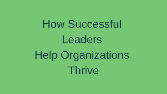 How Successful Leaders Help Organizations Thrive