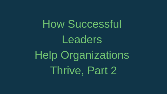 How Successful Leaders Help Organizations Thrive, Part 2