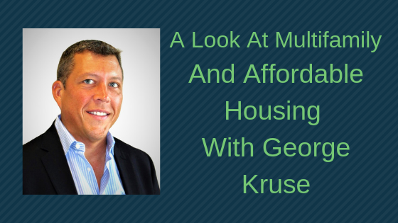 A Look At Multifamily and Affordable Housing With George Kruse Part 1