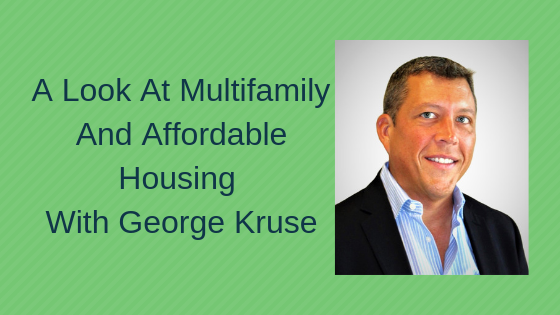 A Look At Multifamily and Affordable Housing With George Kruse, Part 2